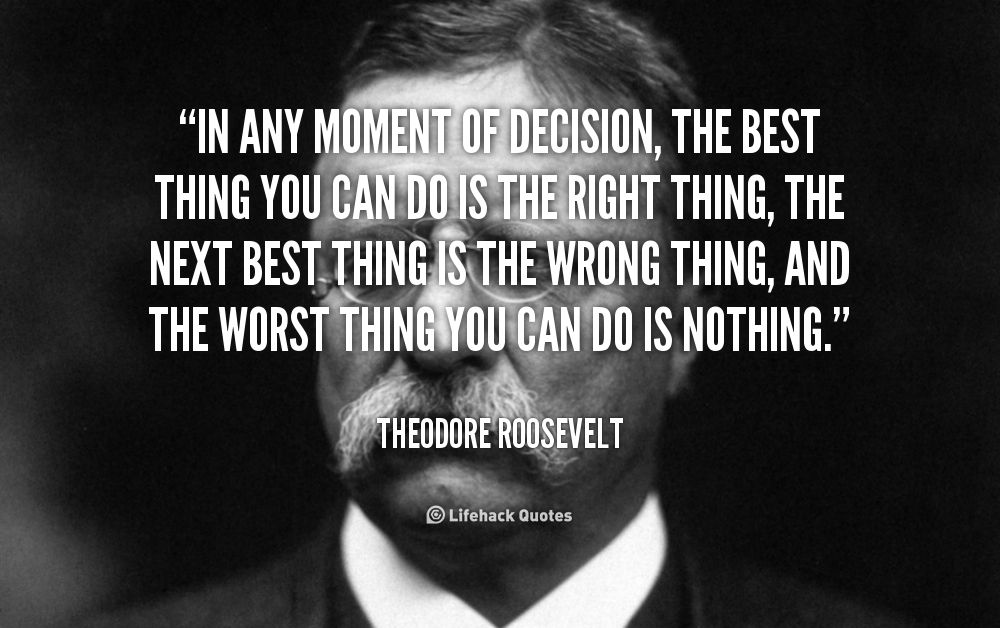 In any moment of decision, the Best Thing you can do is the Right ...