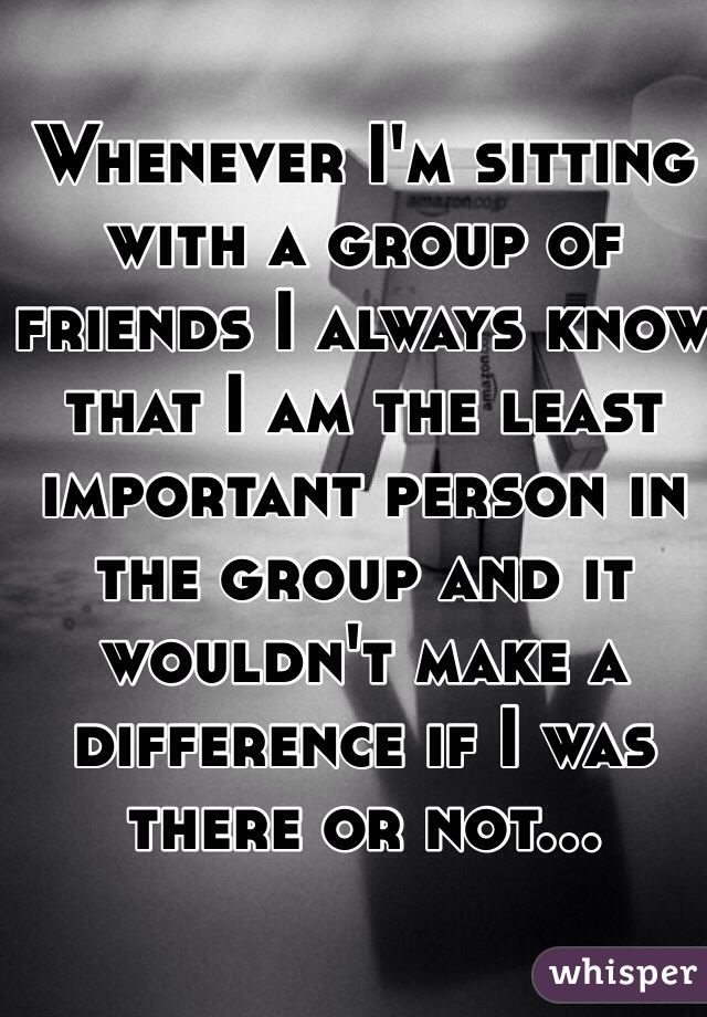 """""""Whenever I'm sitting with a group of friends I always know that I am the least important person in the group and it wouldn't make a difference if I was there or not..."""""""