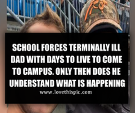 SCHOOL FORCES TERMINALLY ILL DAD WITH DAYS TO LIVE TO COME TO CAMPUS. ONLY THEN DOES HE UNDERSTAND WHAT IS HAPPENING