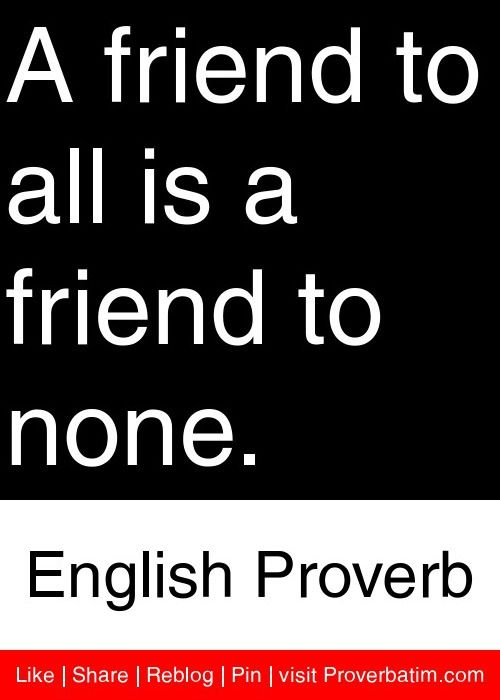 A friend to all is a friend to none  - English Proverb