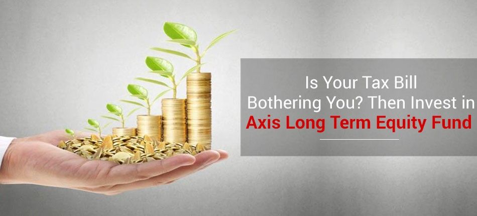 Is your tax bill bothering you then invest in axis long