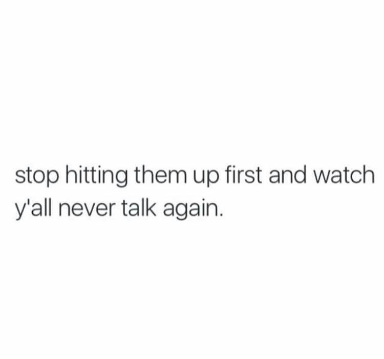 Stop hitting them up first and watch y'all never talk again