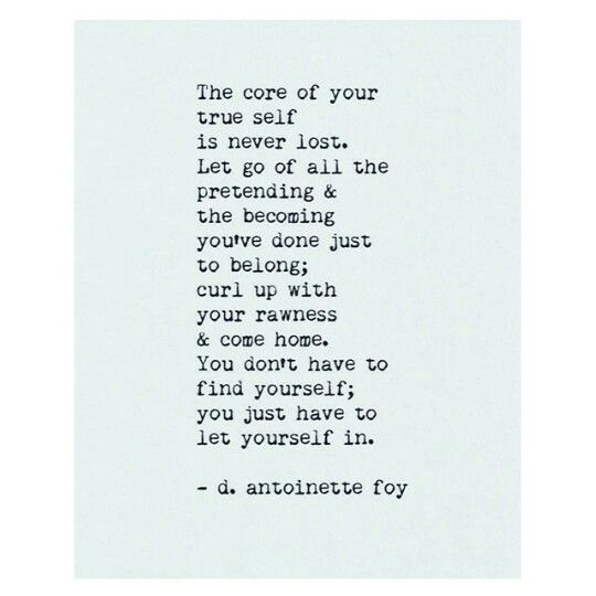 You Don T Have To Find Yourself You Just Have To Let Yourself Back In D Antoinette Foy Wise Words Quotations Words