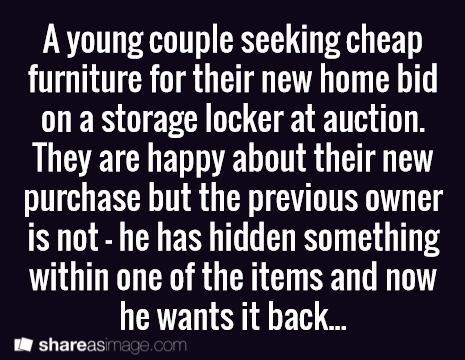 Prompt -- a young couple seeking cheap furniture for their new home bid on a storage locker at auction. they are happy about their new purchase but the previous owner is not - he has hidden something within one of the items and now he wants it back...