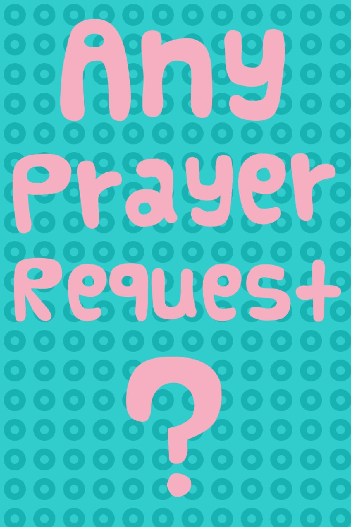 Do you guys have any prayer request? If it to personal just