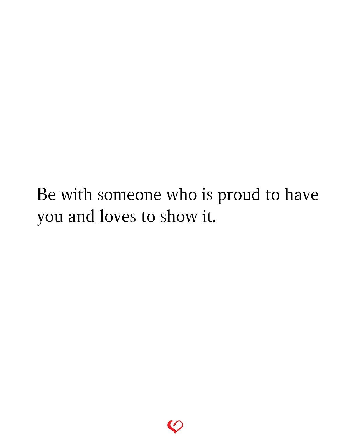 Be With Someone Who Is Proud To Have You And Loves To Show It Be With Someone Best Quotes Quotes