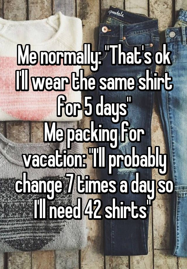 Me Normally Thats Ok Ill Wear The Same Shirt For 5 Days Me
