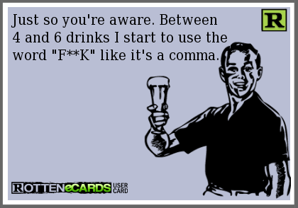 Just so you're aware. Between  4 and 6 drinks I start to use the  word F**K like it's a comma.