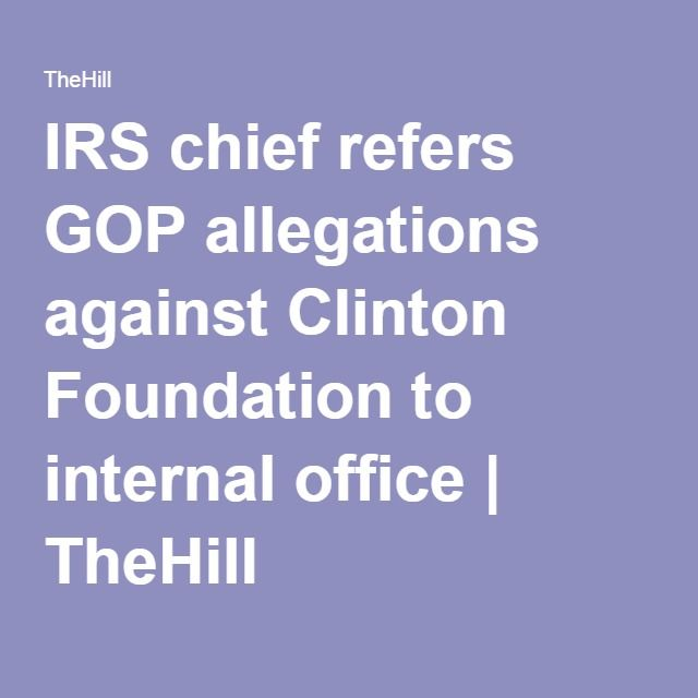 IRS chief refers GOP allegations against Clinton Foundation to internal office | TheHill