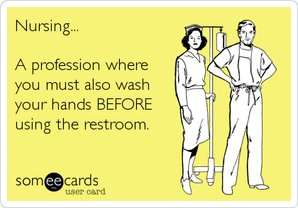 Nursing A Profession Where You Must Also Wash Your Hands Before Using The Restroom Nursing Fun Nurse Humor Nursing Memes