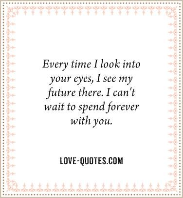 Every Time I Look Into Your Eyes I See My Future There I Can T