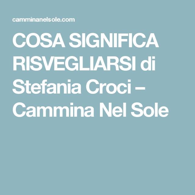 COSA SIGNIFICA RISVEGLIARSI di Stefania Croci – Cammina Nel Sole