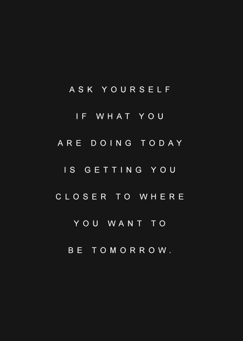ask yourself if what you are doing today is getting you closer to