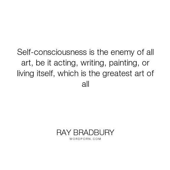 """Ray Bradbury - """"Self-consciousness is the enemy of all art, be it acting, writing, painting, or living..."""". life, fear, art, social-anxiety"""