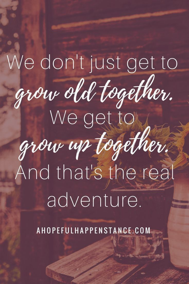 We don't just get to grow old together. We get to grow up