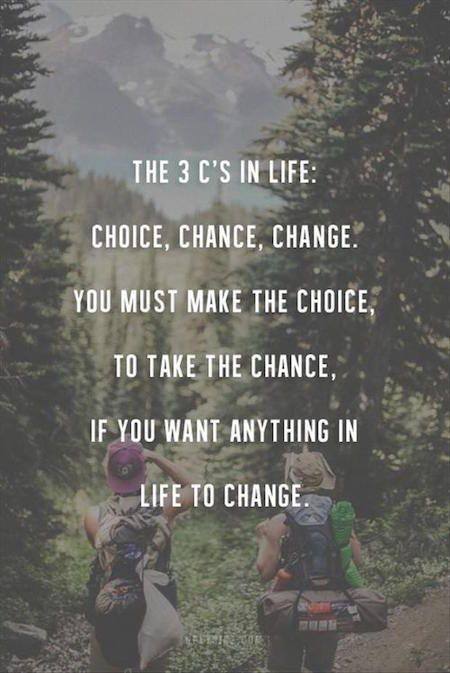 You must make the choice, to take the chance if you want anything in life to change.