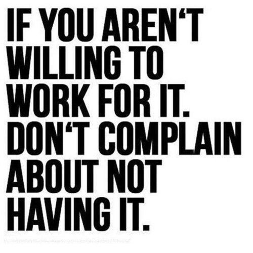 If you aren't willing to work for it If you aren't willing to work for it