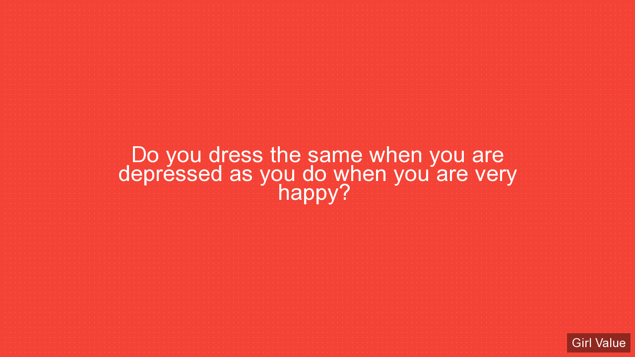 Do you dress the same when you are depressed as you do when you are very happy?