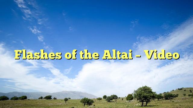 Flashes of the Altai - Video - https://plus.google.com/111705509526656746592/posts/9VWx3HUxhHu