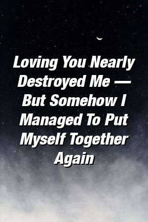 Loving You Nearly Destroyed Me — But Somehow I Managed To Put Myself Together Again #divorce