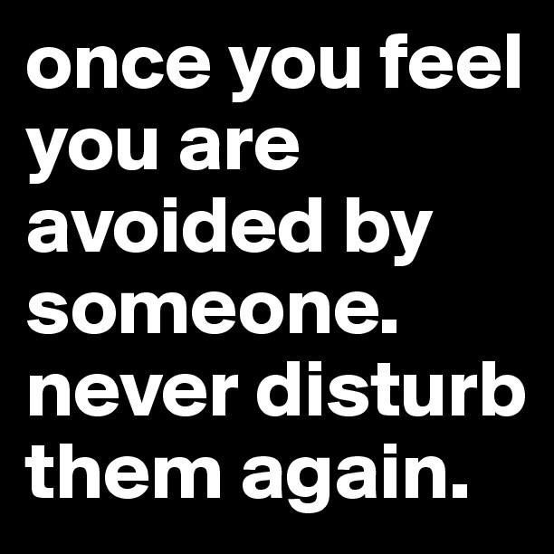 If you feel that people are avoiding you once you reach ...
