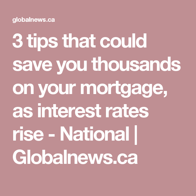 3 Tips That Could Save You Thousands On Your Mortgage As Interest Rates Rise Mortgage Interest Rates Mortgage Interest Rates