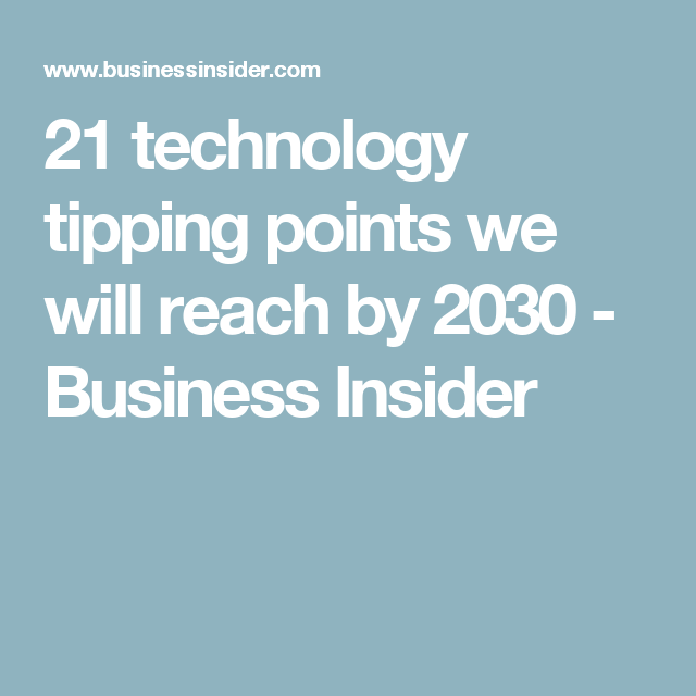 21 Technology Tipping Points We Will Reach By 2030 Technology Tips Business Insider