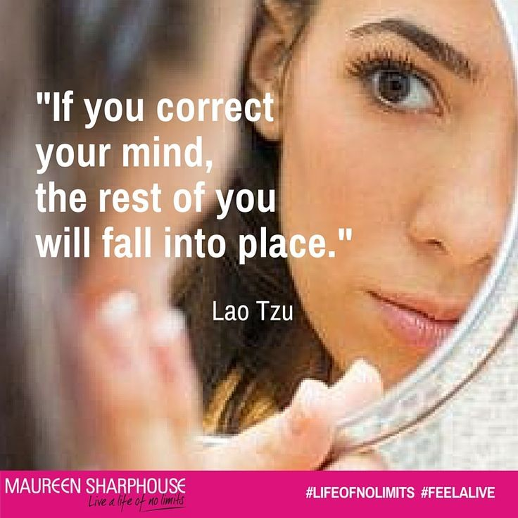 If you correct your mind, the rest of you will fall into place. Lao Tzu