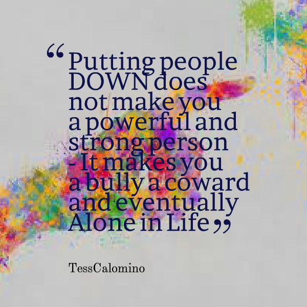 Quotes Picture: putting people down does not make you a powerful and strong  person it makes you a bully a coward and eventually alone in life