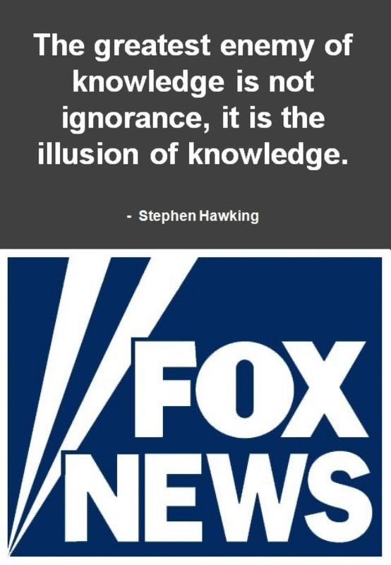 Faux News, the illusion of knowledge. - The entertainment division for the saboteurs.