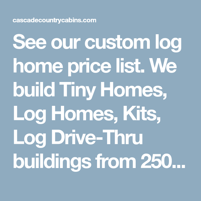 See Our Custom Log Home Price List We Build Tiny Homes Log Homes Kits Log Drive Thru Buildings From 250 5000 Squa Log Homes House Prices Log Home Builders