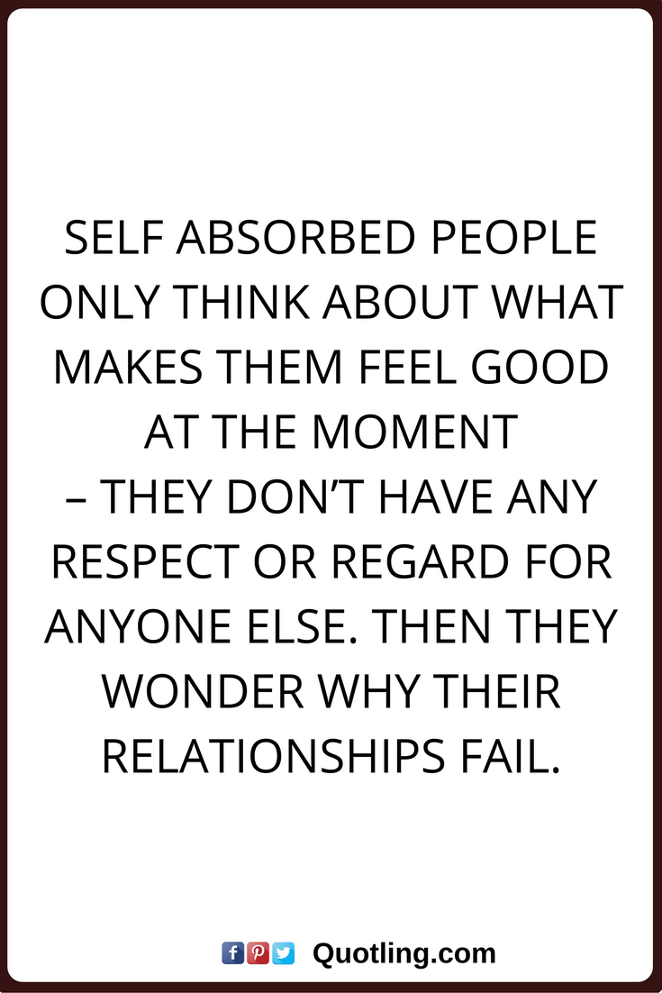 Selfish Quotes Self Absorbed People Only Think About What Makes Them