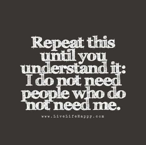 Repeat This Until You Understand It I Do Not Need People Who Do Not Need Me Inspirational Quotes Wisdom Quotes Quotes