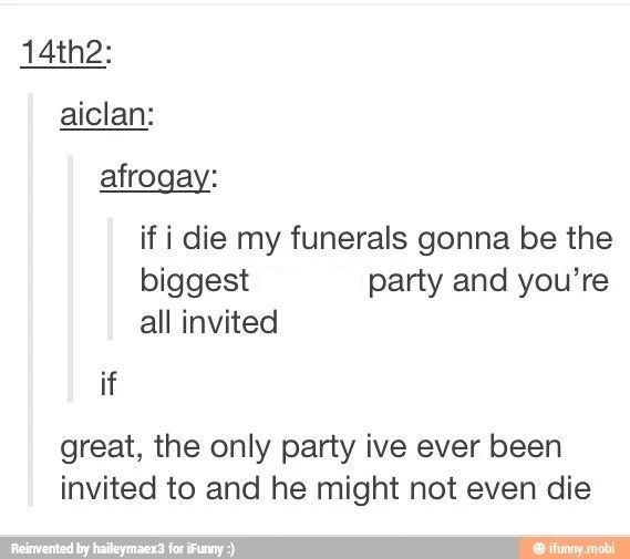 Tumblr If I Die My Funerals Gonna Be The Biggest Party And You Re All Invited If Funny Tumblr Funny Funny Tumblr Posts