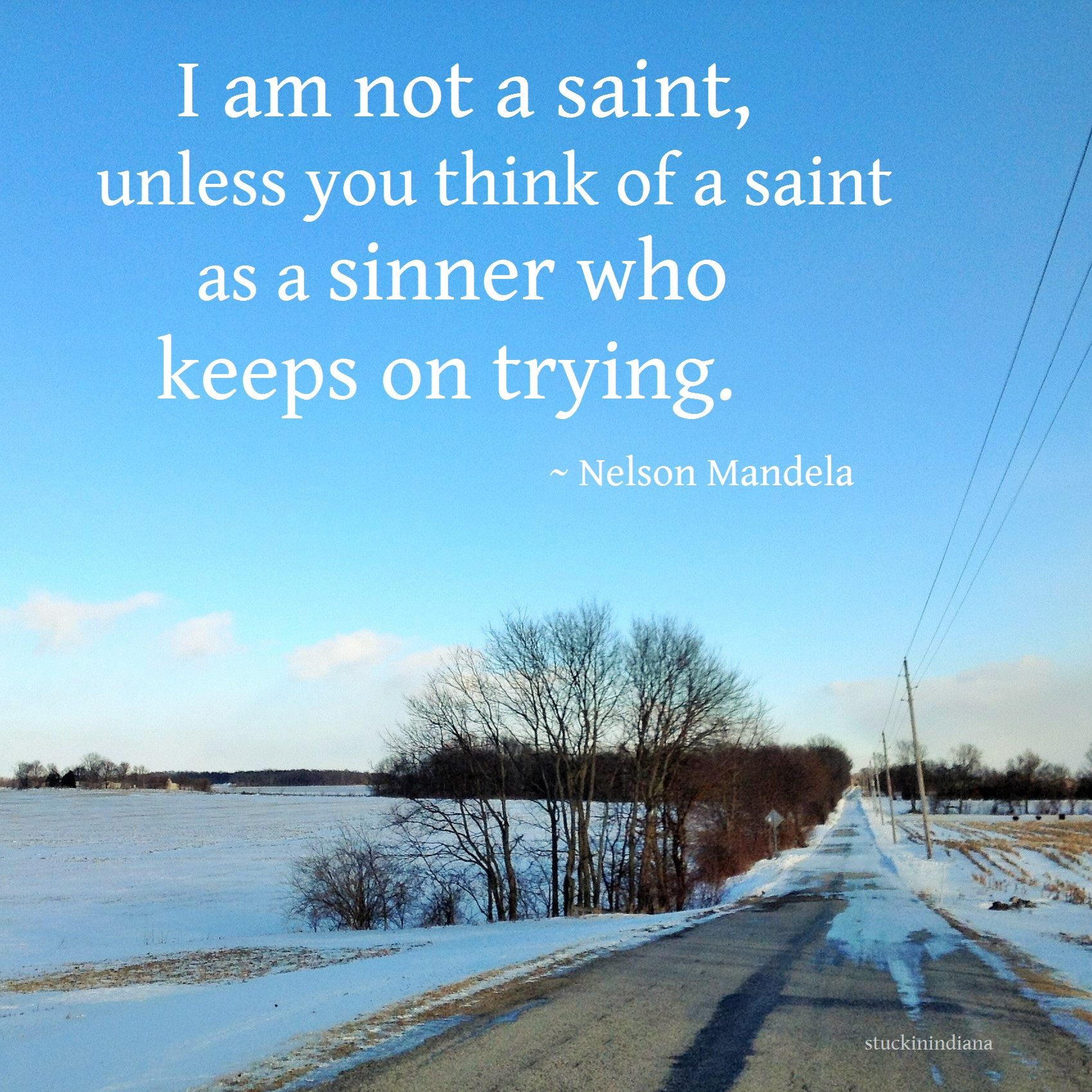 I Am Not A Saint Unless You Think Of A Saint As A Sinner Who Keeps On Trying Nelson Mandela Quotes Nelson Mandela Mandela Keep Trying
