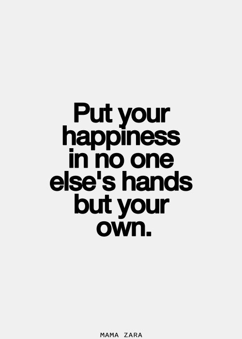 Put your happiness in no one else\'s hands but in your own ...