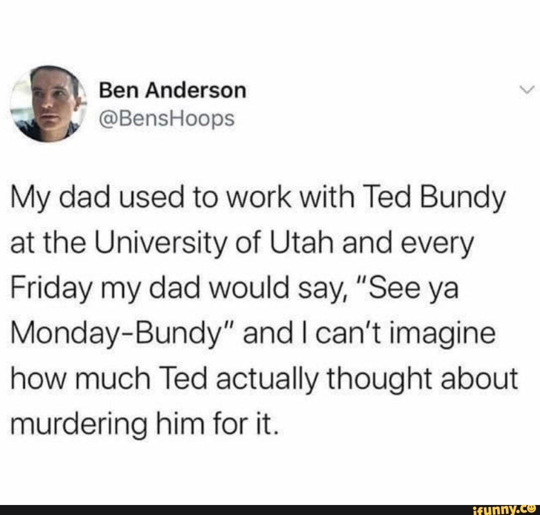 Ben Anclarson My dad used to work with Ted Bundy at the University of Utah and every Friday my dad would say,