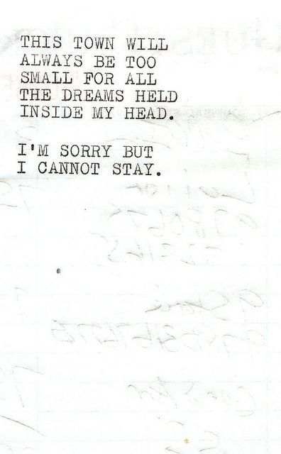 This Town will always be too small for all the dreams held inside my head. I'm sorry but I cannot stay