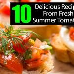 10 Delicious Recipes From Fresh Summer Tomatoes