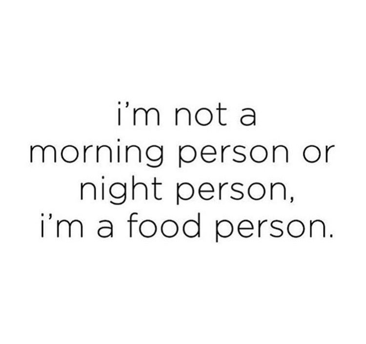 I M Not A Morning Person Or A Night Person I M A Food Person Funny Diet Quotes Food Humor Night Person