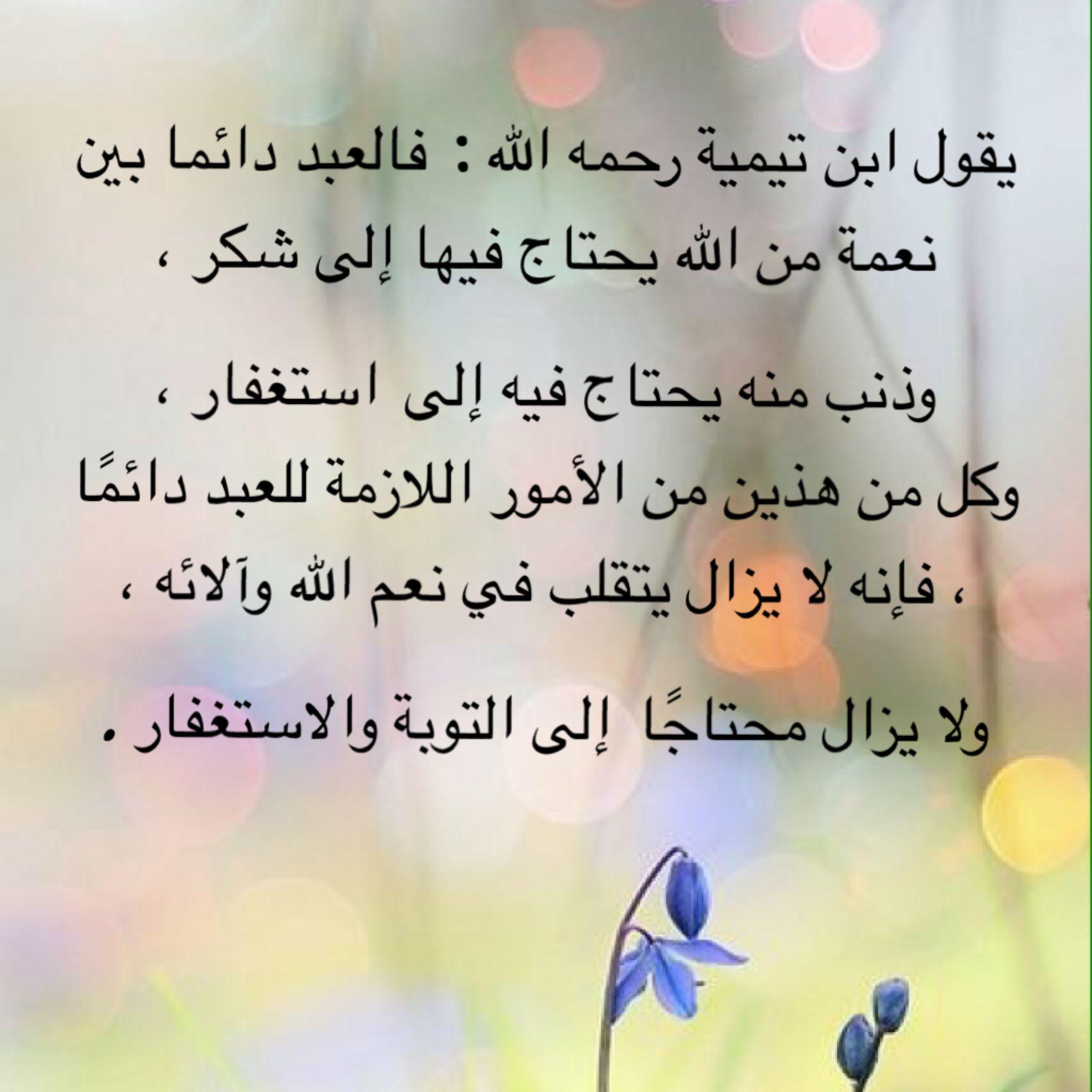 يقول شيخ الاسلام ابن تيمية رحمه الله فالعبد دائما بين نعمة من الله يحتاج فيها إلى شكر وذنب منه يحتاج فيه إلى استغفار Islamic Phrases Words Of Wisdom Words