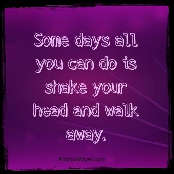 Some Days All You Can Do Is Shake Your Head And Walk Away Www