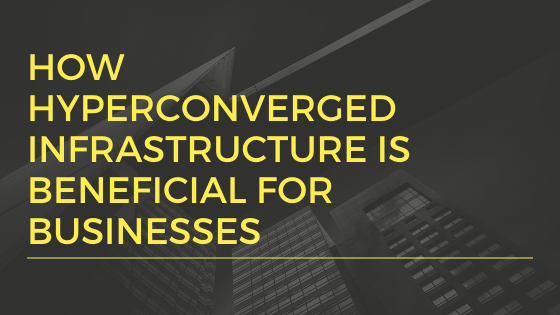 How Hyperconverged Infrastructure Is Beneficial For Businesses Infrastructure Data Services Business