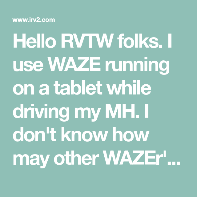 Hello RVTW folks  I use WAZE running on a tablet while