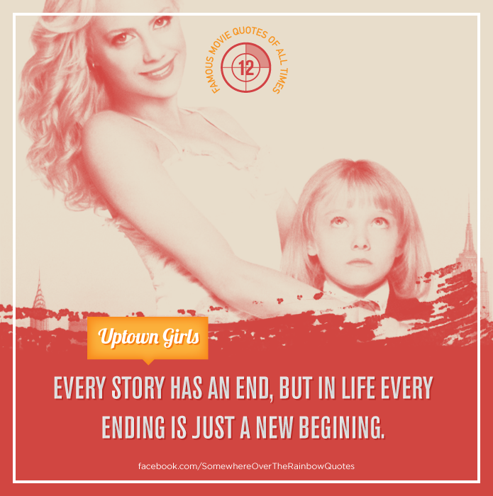 Every Story Has An End But In Life Every Ending Is Just A New Beginning Uptown Girls Movie Quotes Uptown Girl Life