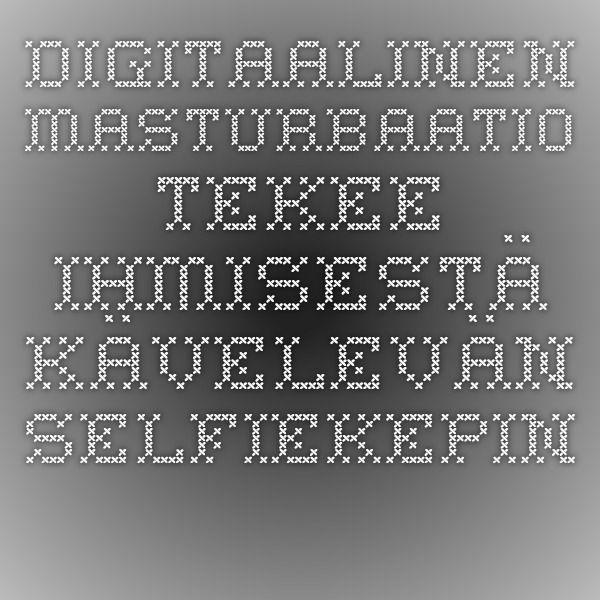 Digitaalinen masturbaatio tekee ihmisestä kävelevän selfiekepin - Seura