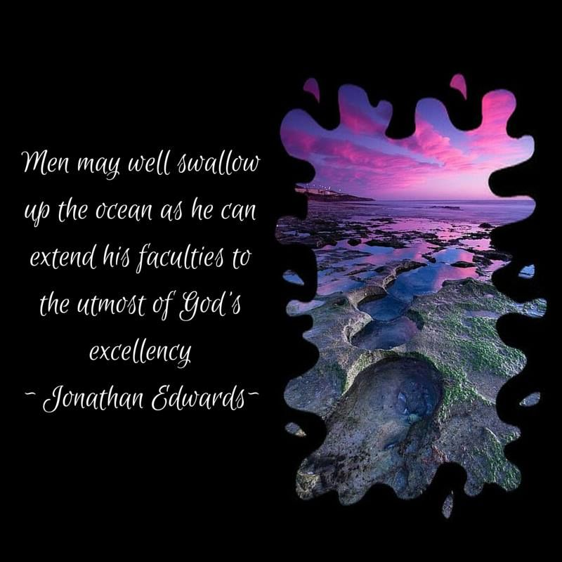 MEN MAY WELL SWALLOW UP THE OCEAN AS HE CAN EXTEND HIS FACULTIES TO THE UTMOST OF GOD'S EXCELLENCY ~ JONATHAN EDWARDS ~