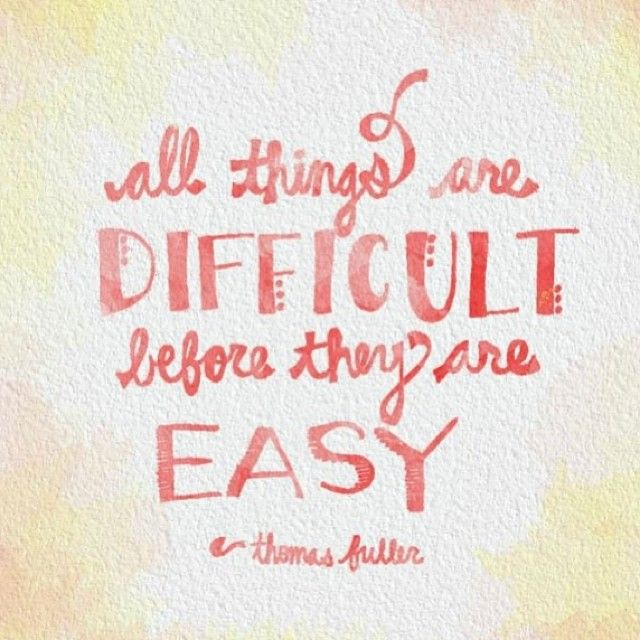 All things are difficult before they are easy ~Thomas Fuller  #life #courage #quotes