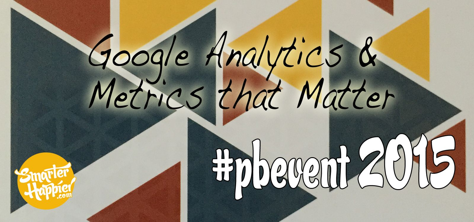 Google Analytics & Metrics that Matter #pbevent 2015 www.smarterhappier.com Our third post from #pbevent covers the Metrics that Matter session (all about Google Analytics) presented by Benjamin Mangold from Loves Data​. A session full of takeaways and practical steps to help improve your blog through analytics.