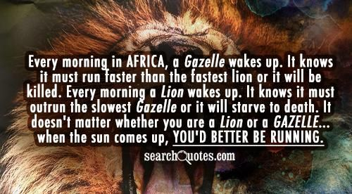 Every Morning In Africa A Gazelle Wakes Up It Knows It Must Run